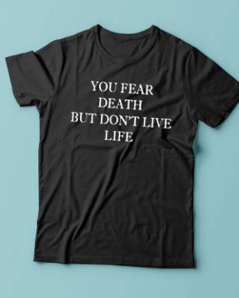 You Fear Death But Don't Live Life
